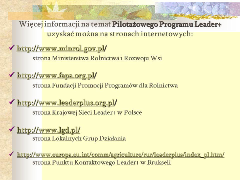 Pilotażowego Programu Leader+ Więcej informacji na temat Pilotażowego Programu Leader+ uzyskać można na stronach internetowych: http://www.minrol.gov.