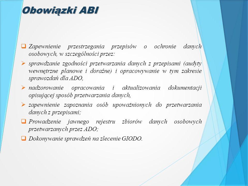 Obowiązki ABI  Zapewnienie przestrzegania przepisów o ochronie danych osobowych, w szczególności przez:  sprawdzanie zgodności przetwarzania danych