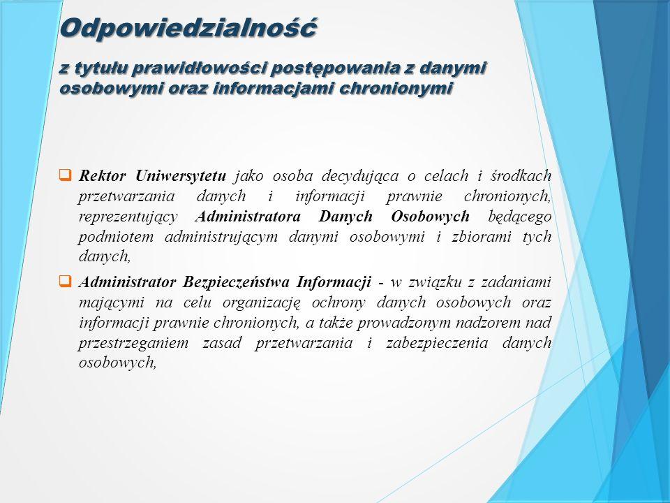 Odpowiedzialność  Rektor Uniwersytetu jako osoba decydująca o celach i środkach przetwarzania danych i informacji prawnie chronionych, reprezentujący