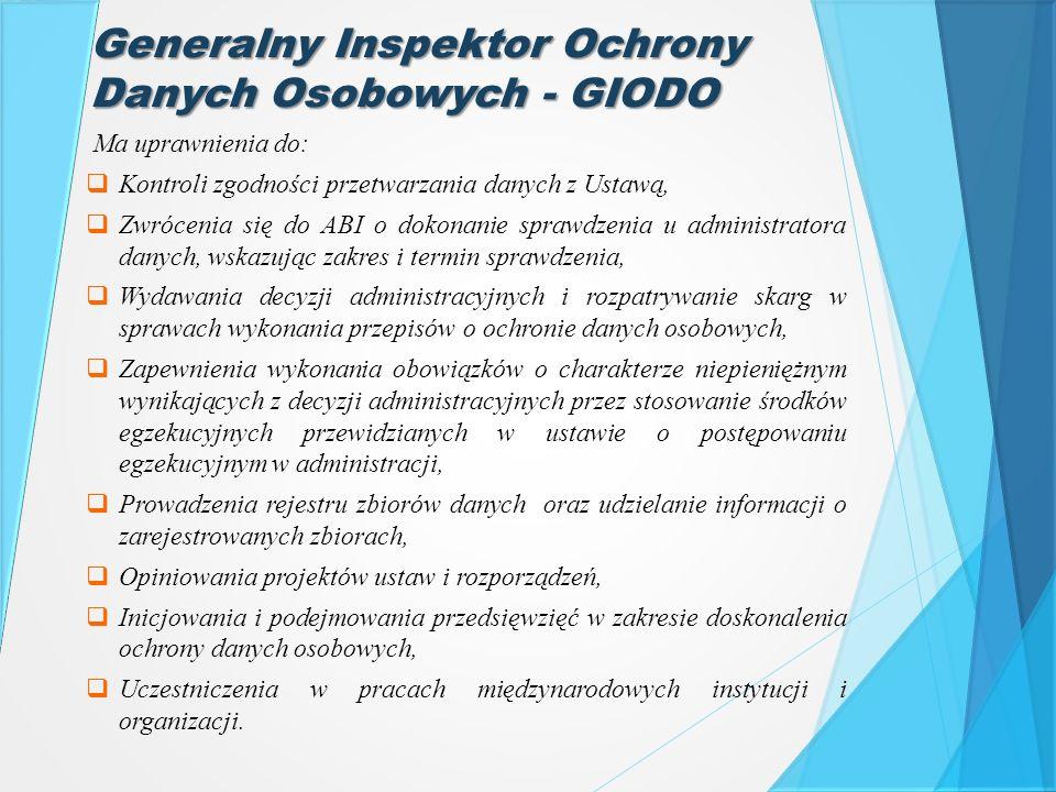 Generalny Inspektor Ochrony Danych Osobowych - GIODO Ma uprawnienia do:  Kontroli zgodności przetwarzania danych z Ustawą,  Zwrócenia się do ABI o d