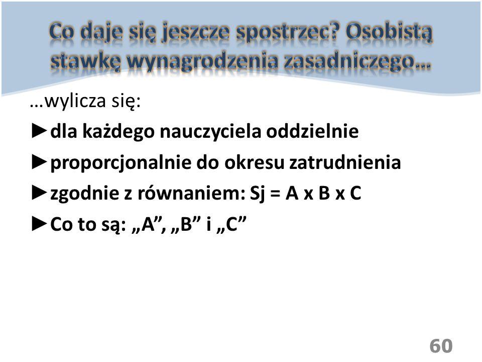 """…wylicza się: ► dla każdego nauczyciela oddzielnie ► proporcjonalnie do okresu zatrudnienia ► zgodnie z równaniem: Sj = A x B x C ► Co to są: """"A"""", """"B"""""""