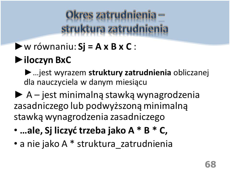 ► w równaniu: Sj = A x B x C : ► iloczyn BxC ► …jest wyrazem struktury zatrudnienia obliczanej dla nauczyciela w danym miesiącu ► A – jest minimalną s
