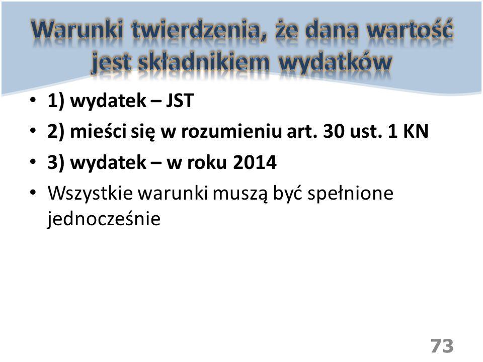 1) wydatek – JST 2) mieści się w rozumieniu art. 30 ust. 1 KN 3) wydatek – w roku 2014 Wszystkie warunki muszą być spełnione jednocześnie 73