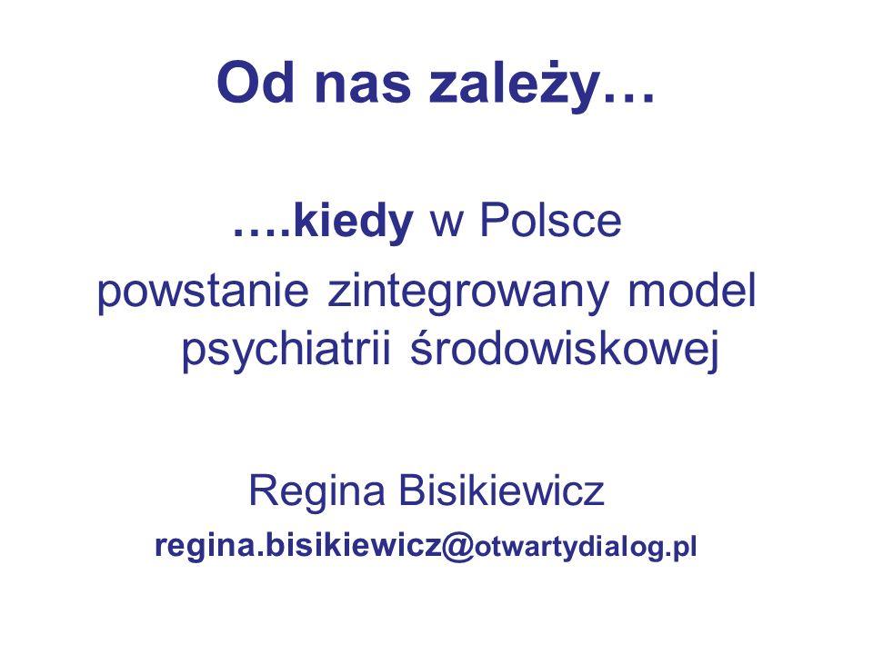 Od nas zależy… ….kiedy w Polsce powstanie zintegrowany model psychiatrii środowiskowej Regina Bisikiewicz regina.bisikiewicz@ otwartydialog.pl
