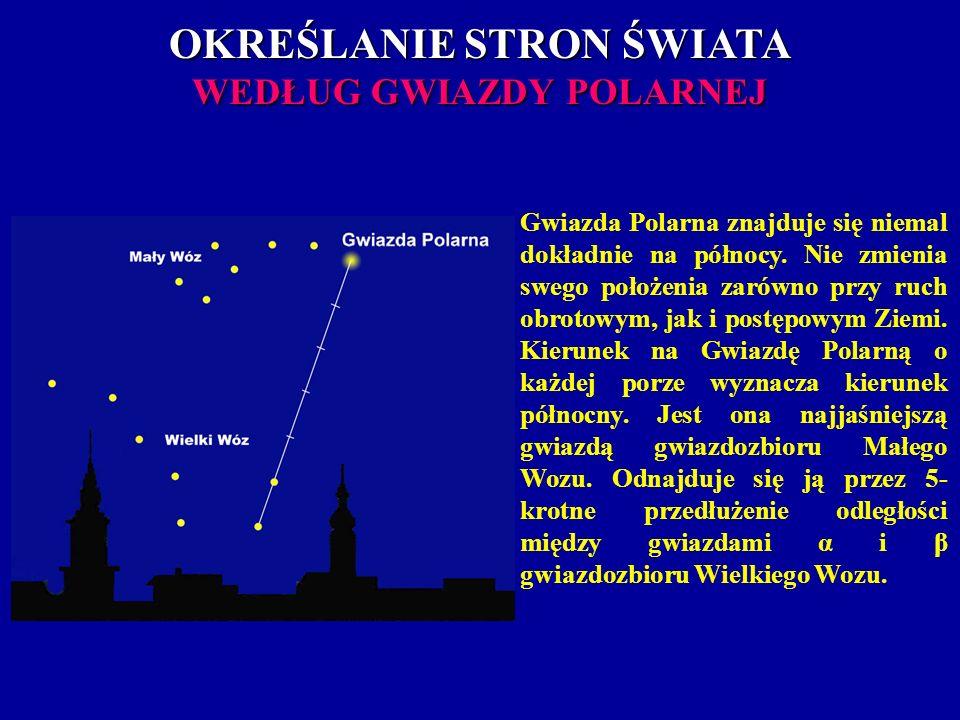 OKREŚLANIE STRON ŚWIATA WEDŁUG GWIAZDY POLARNEJ Gwiazda Polarna znajduje się niemal dokładnie na północy. Nie zmienia swego położenia zarówno przy ruc