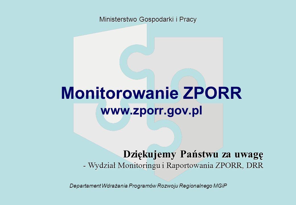 Departament Wdrażania Programów Rozwoju Regionalnego MGiP Ministerstwo Gospodarki i Pracy Monitorowanie ZPORR www.zporr.gov.pl Dziękujemy Państwu za uwagę - Wydział Monitoringu i Raportowania ZPORR, DRR