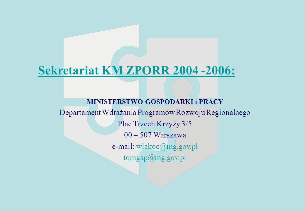 Sekretariat KM ZPORR 2004 -2006: MINISTERSTWO GOSPODARKI i PRACY Departament Wdrażania Programów Rozwoju Regionalnego Plac Trzech Krzyży 3/5 00 – 507 Warszawa e-mail: wlakoc@mg.gov.plwlakoc@mg.gov.pl tomgap@mg.gov.pl