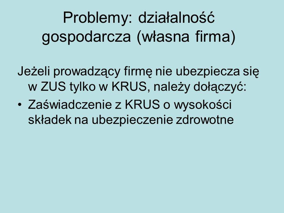 Problemy: działalność gospodarcza (własna firma) Jeżeli prowadzący firmę nie ubezpiecza się w ZUS tylko w KRUS, należy dołączyć: Zaświadczenie z KRUS