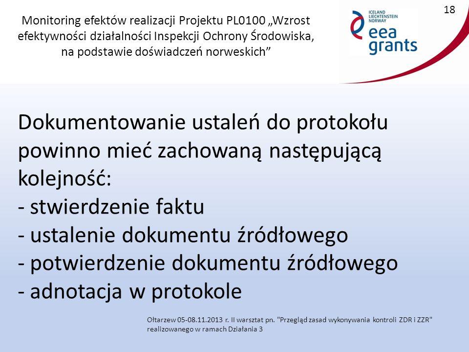 """Monitoring efektów realizacji Projektu PL0100 """"Wzrost efektywności działalności Inspekcji Ochrony Środowiska, na podstawie doświadczeń norweskich Dokumentowanie ustaleń do protokołu powinno mieć zachowaną następującą kolejność: - stwierdzenie faktu - ustalenie dokumentu źródłowego - potwierdzenie dokumentu źródłowego - adnotacja w protokole 18 Ołtarzew 05-08.11.2013 r."""