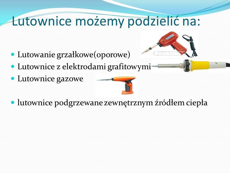 Lutownice możemy podzielić na: Lutowanie grzałkowe(oporowe) Lutownice z elektrodami grafitowymi Lutownice gazowe lutownice podgrzewane zewnętrznym źró