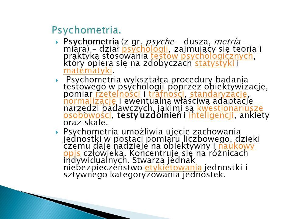  Psychometria (z gr. psyche – dusza, metria – miara) – dział psychologii, zajmujący się teorią i praktyką stosowania testów psychologicznych, który o