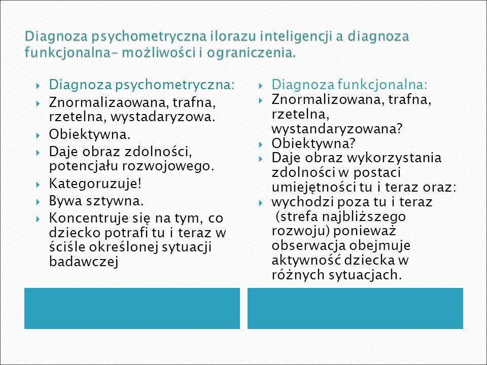  Diagnoza psychometryczna:  Znormalizaowana, trafna, rzetelna, wystadaryzowa.  Obiektywna.  Daje obraz zdolności, potencjału rozwojowego.  Katego