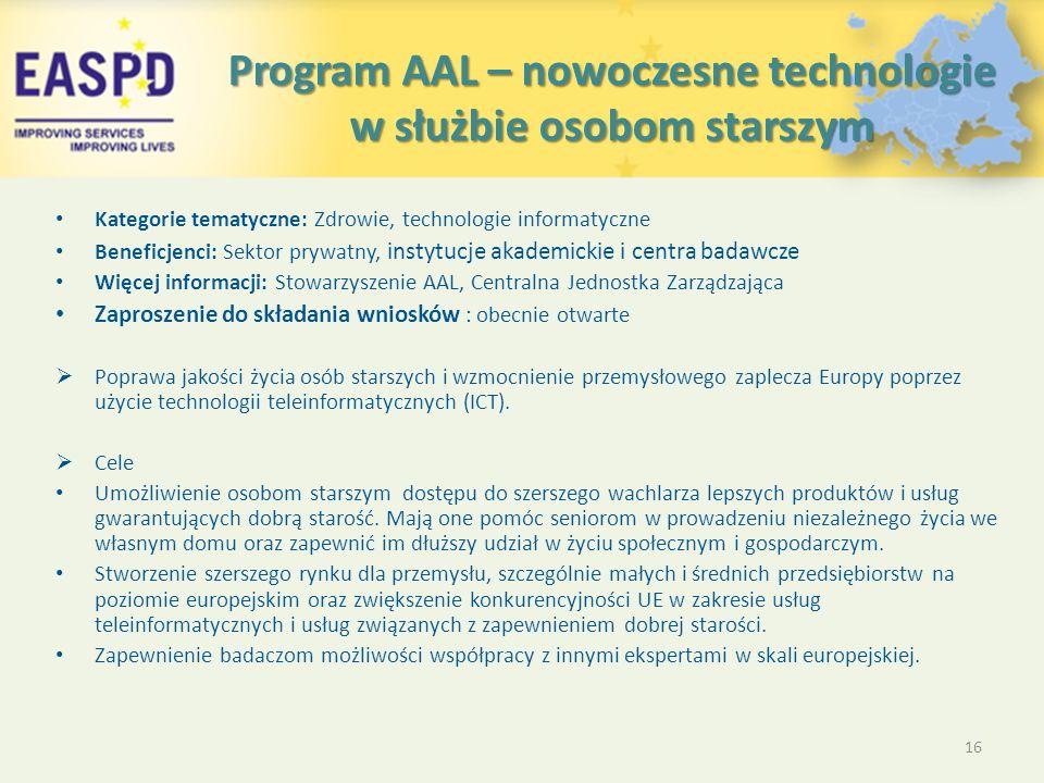 Program AAL – nowoczesne technologie w służbie osobom starszym Kategorie tematyczne: Zdrowie, technologie informatyczne Beneficjenci: Sektor prywatny, instytucje akademickie i centra badawcze Więcej informacji: Stowarzyszenie AAL, Centralna Jednostka Zarządzająca Zaproszenie do składania wniosków : obecnie otwarte  Poprawa jakości życia osób starszych i wzmocnienie przemysłowego zaplecza Europy poprzez użycie technologii teleinformatycznych (ICT).