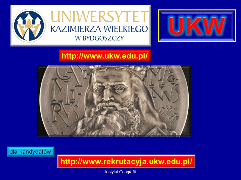 http://www.ukw.edu.pl/ http://www.rekrutacyja.ukw.edu.pl/ dla kandydatów Instytut Geografii