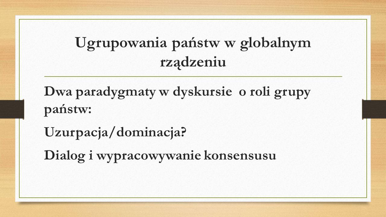 Ugrupowania państw w globalnym rządzeniu Dwa paradygmaty w dyskursie o roli grupy państw: Uzurpacja/dominacja? Dialog i wypracowywanie konsensusu