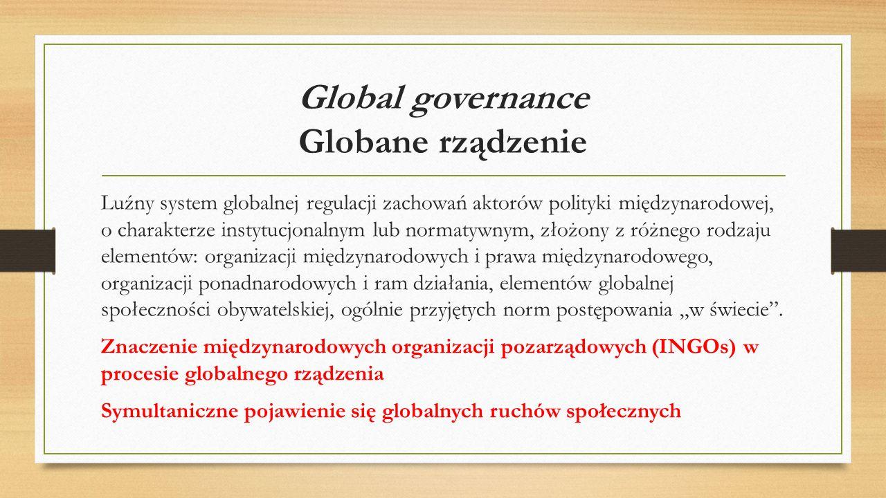 Global governance Globane rządzenie Luźny system globalnej regulacji zachowań aktorów polityki międzynarodowej, o charakterze instytucjonalnym lub nor