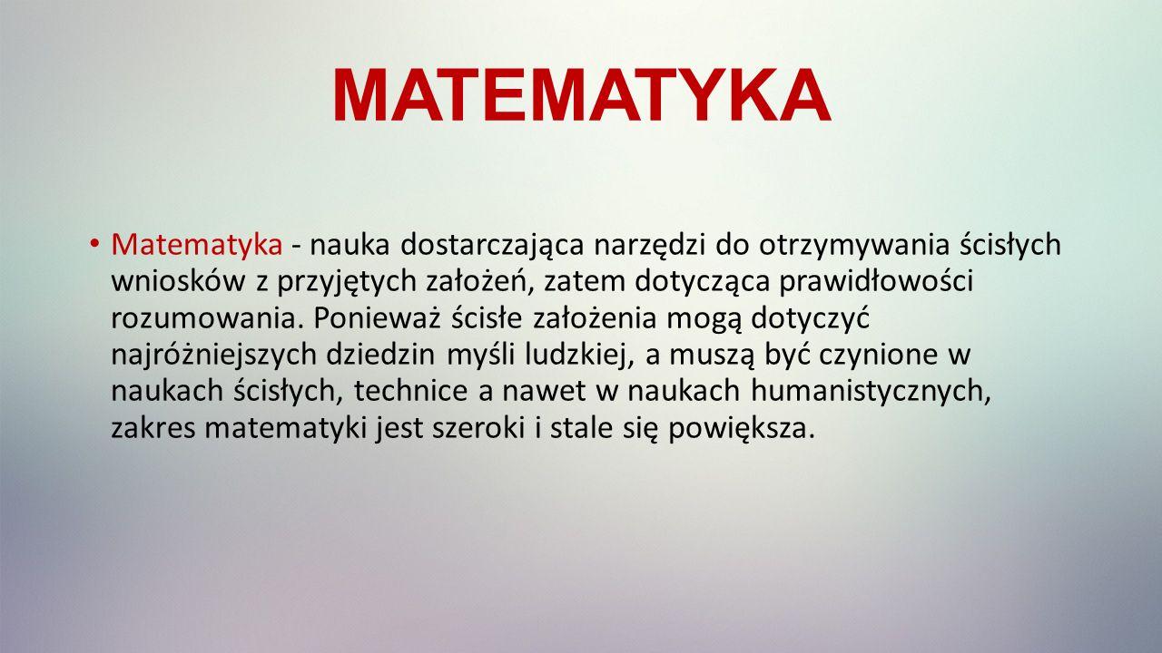 MATEMATYKA Matematyka - nauka dostarczająca narzędzi do otrzymywania ścisłych wniosków z przyjętych założeń, zatem dotycząca prawidłowości rozumowania.