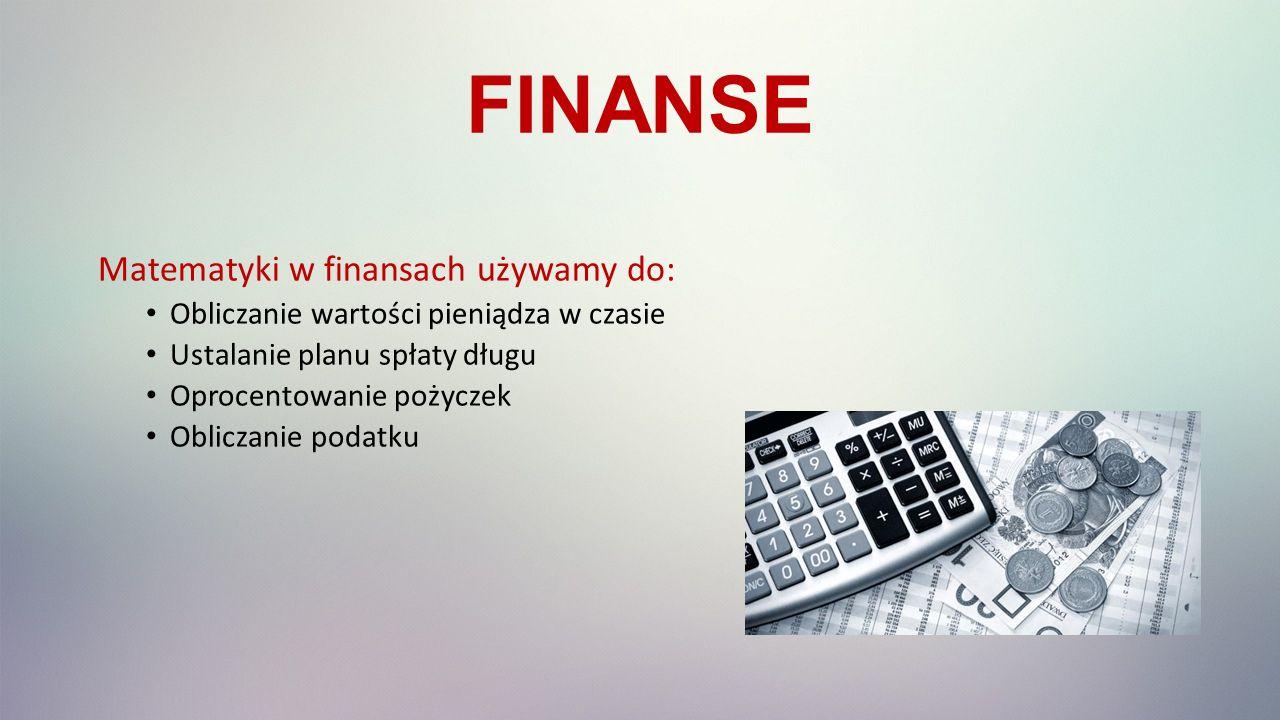 FINANSE Matematyki w finansach używamy do: Obliczanie wartości pieniądza w czasie Ustalanie planu spłaty długu Oprocentowanie pożyczek Obliczanie podatku