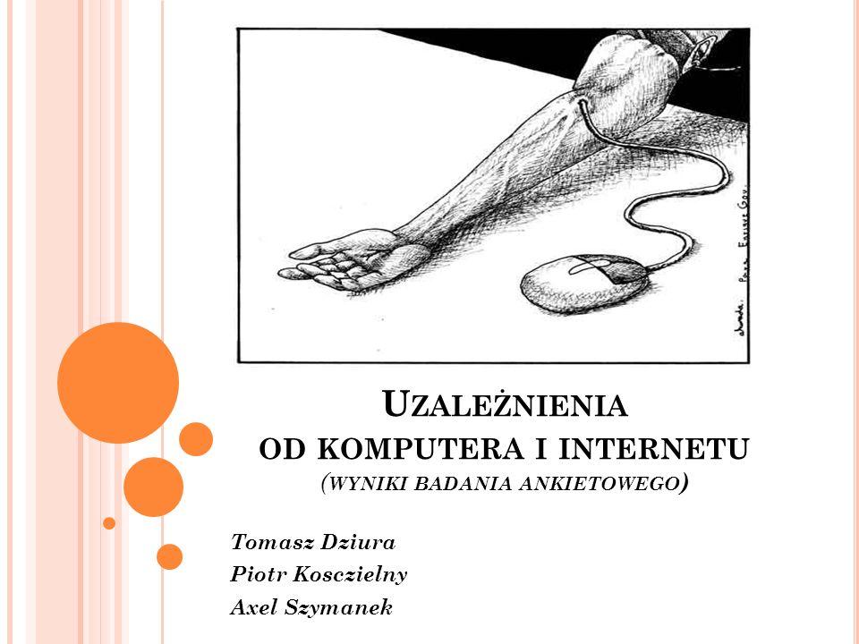 U ZALEŻNIENIA OD KOMPUTERA I INTERNETU ( WYNIKI BADANIA ANKIETOWEGO ) Tomasz Dziura Piotr Kosczielny Axel Szymanek