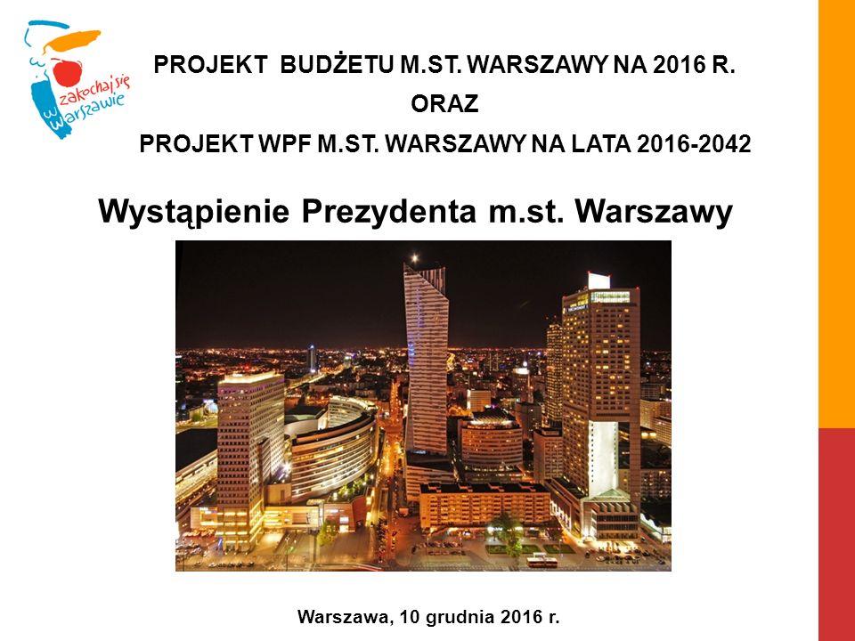 Wystąpienie Prezydenta m.st. Warszawy Warszawa, 10 grudnia 2016 r. PROJEKT BUDŻETU M.ST. WARSZAWY NA 2016 R. ORAZ PROJEKT WPF M.ST. WARSZAWY NA LATA 2
