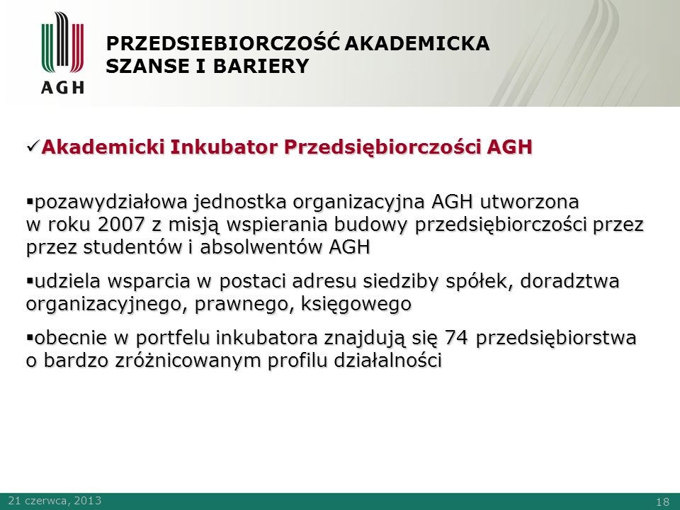 PRZEDSIEBIORCZOŚĆ AKADEMICKA SZANSE I BARIERY Akademicki Inkubator Przedsiębiorczości AGH Akademicki Inkubator Przedsiębiorczości AGH  pozawydziałowa jednostka organizacyjna AGH utworzona w roku 2007 z misją wspierania budowy przedsiębiorczości przez przez studentów i absolwentów AGH  udziela wsparcia w postaci adresu siedziby spółek, doradztwa organizacyjnego, prawnego, księgowego  obecnie w portfelu inkubatora znajdują się 74 przedsiębiorstwa o bardzo zróżnicowanym profilu działalności 21 czerwca, 2013 18