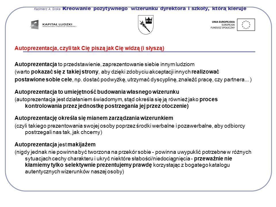 Kazimierz A. Sroka Kreowanie pozytywnego wizerunku dyrektora i szkoły, którą kieruje Autoprezentacja, czyli tak Cię piszą jak Cię widzą (i słyszą) Aut