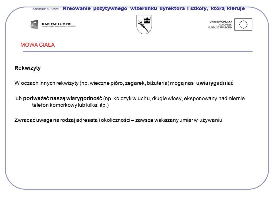 Kazimierz A. Sroka Kreowanie pozytywnego wizerunku dyrektora i szkoły, którą kieruje MOWA CIAŁA Rekwizyty W oczach innych rekwizyty (np. wieczne pióro