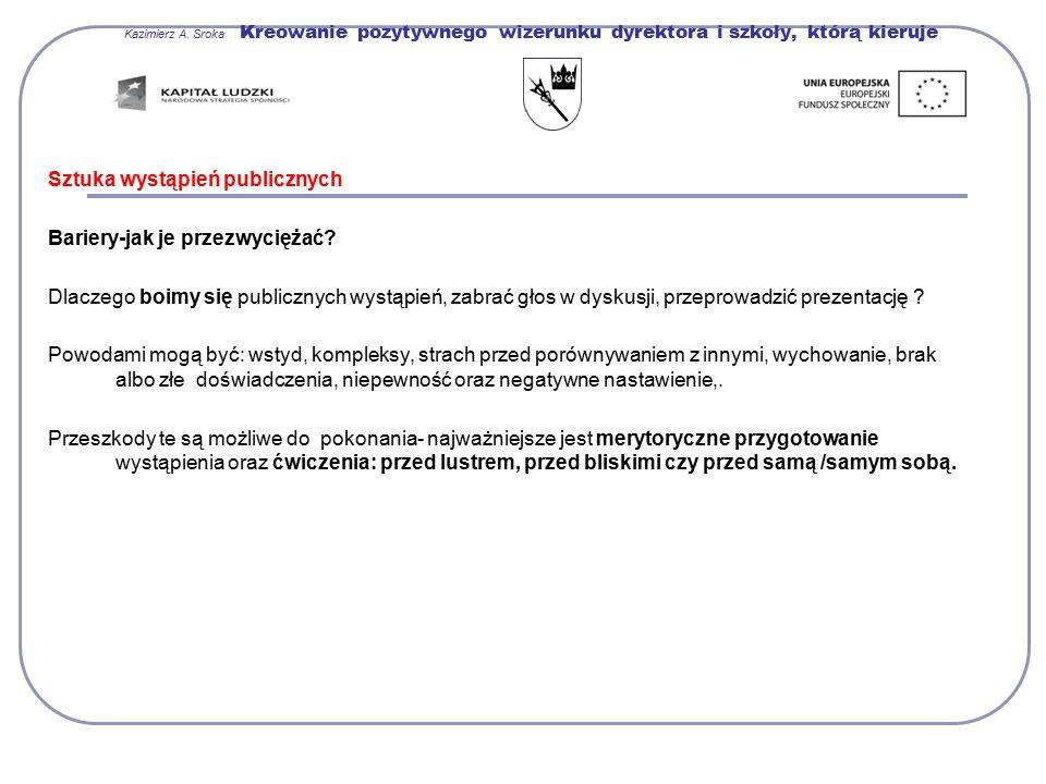 Kazimierz A. Sroka Kreowanie pozytywnego wizerunku dyrektora i szkoły, którą kieruje Sztuka wystąpień publicznych Bariery-jak je przezwyciężać? Dlacze