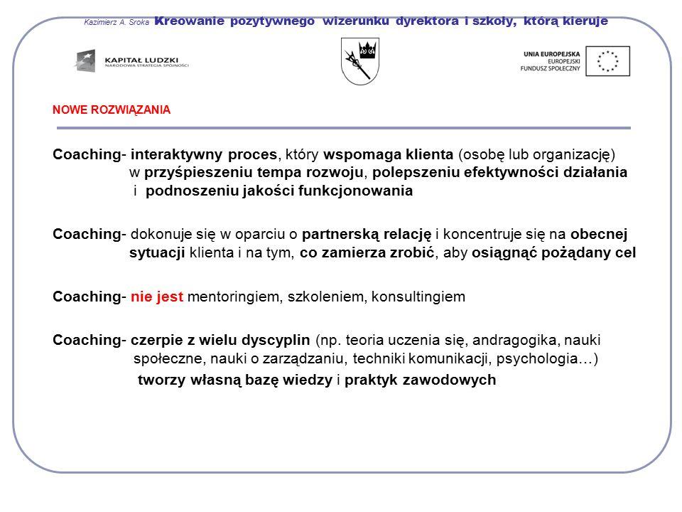 Kazimierz A. Sroka Kreowanie pozytywnego wizerunku dyrektora i szkoły, którą kieruje NOWE ROZWIĄZANIA Coaching- interaktywny proces, który wspomaga kl
