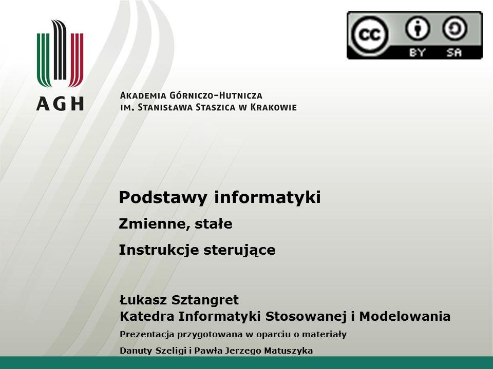 Podstawy informatyki Zmienne, stałe Instrukcje sterujące Łukasz Sztangret Katedra Informatyki Stosowanej i Modelowania Prezentacja przygotowana w opar