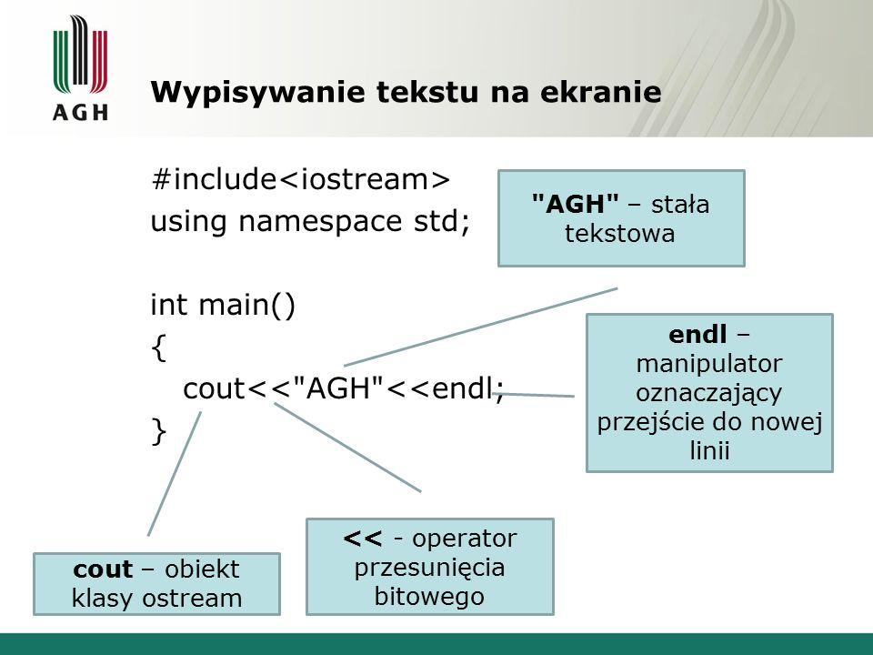 Wypisywanie tekstu na ekranie #include using namespace std; int main() { cout<< AGH <<endl; } cout – obiekt klasy ostream << - operator przesunięcia bitowego AGH – stała tekstowa endl – manipulator oznaczający przejście do nowej linii