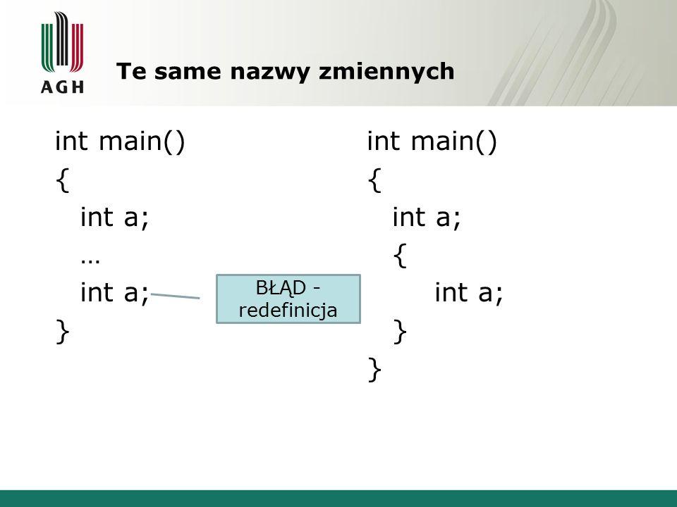 Te same nazwy zmiennych int main() { int a; … int a; } int main() { int a; { int a; } BŁĄD - redefinicja