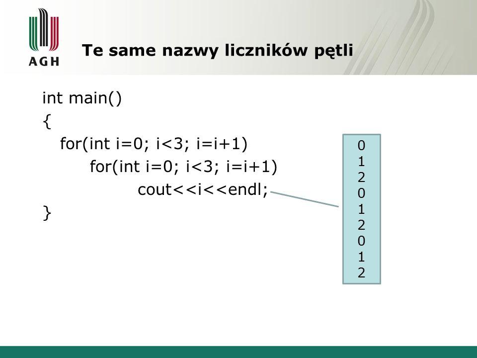 Te same nazwy liczników pętli int main() { for(int i=0; i<3; i=i+1) cout<<i<<endl; } 012012012012012012
