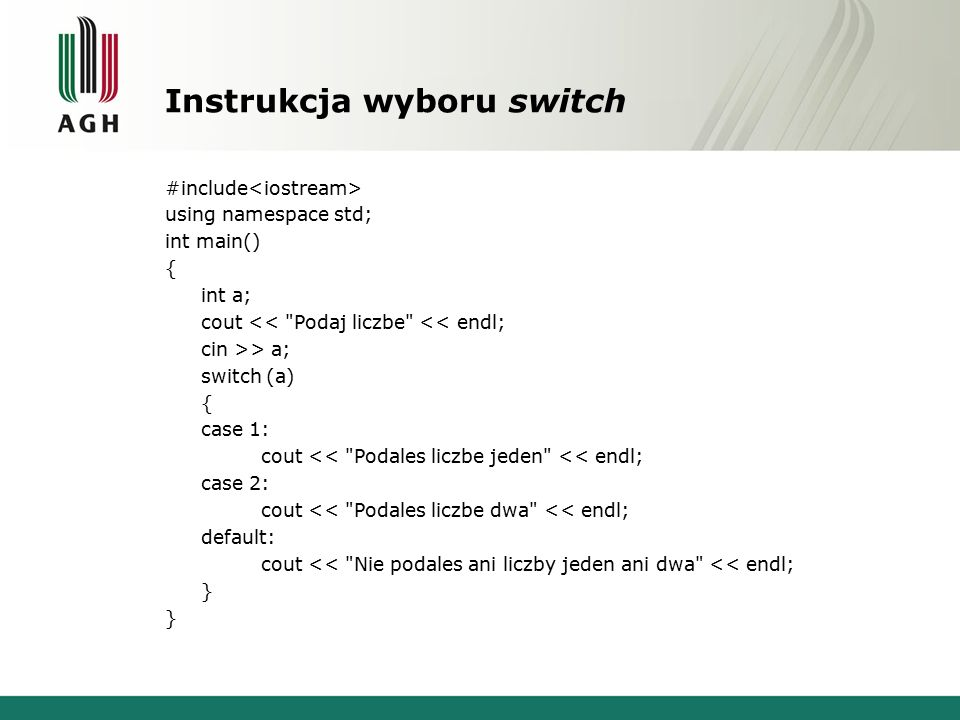 Instrukcja wyboru switch #include using namespace std; int main() { int a; cout << Podaj liczbe << endl; cin >> a; switch (a) { case 1: cout << Podales liczbe jeden << endl; case 2: cout << Podales liczbe dwa << endl; default: cout << Nie podales ani liczby jeden ani dwa << endl; }