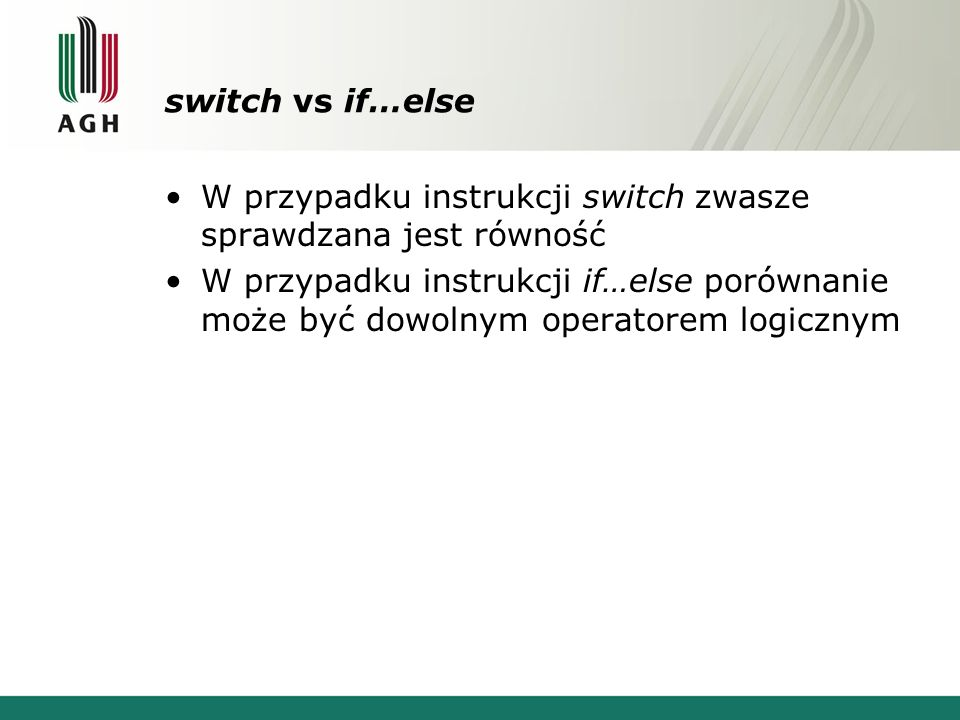 switch vs if…else W przypadku instrukcji switch zwasze sprawdzana jest równość W przypadku instrukcji if…else porównanie może być dowolnym operatorem logicznym