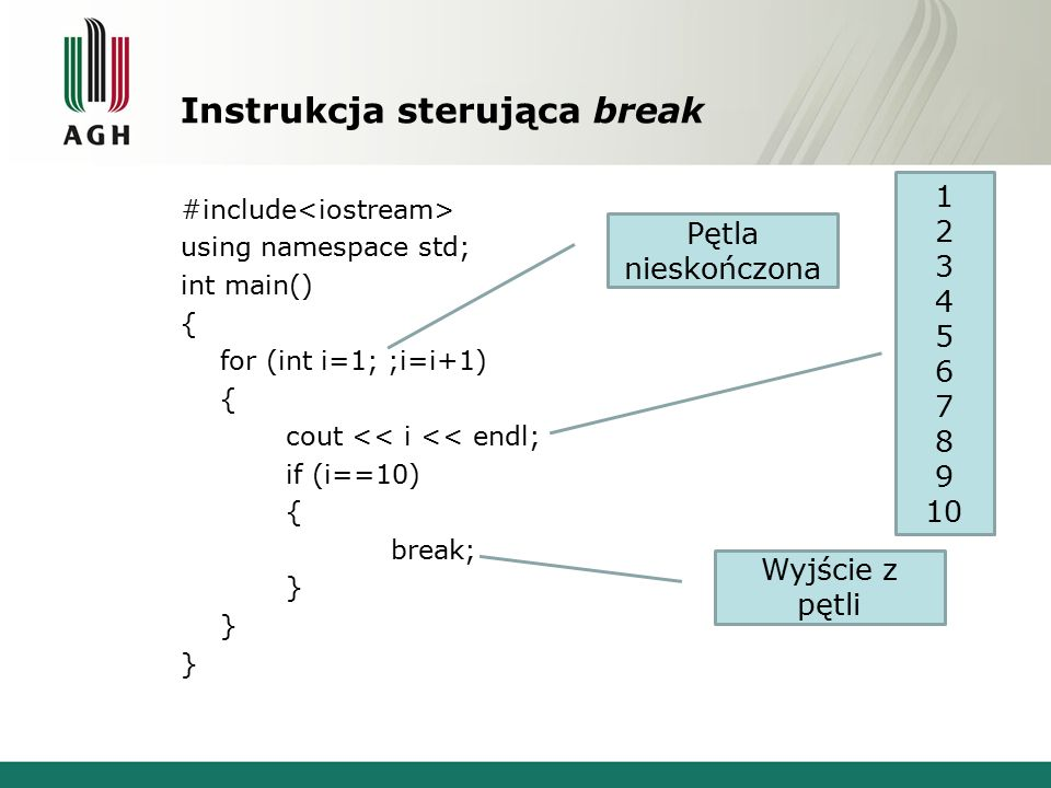 Instrukcja sterująca break #include using namespace std; int main() { for (int i=1; ;i=i+1) { cout << i << endl; if (i==10) { break; } Pętla nieskończona Wyjście z pętli 1 2 3 4 5 6 7 8 9 10