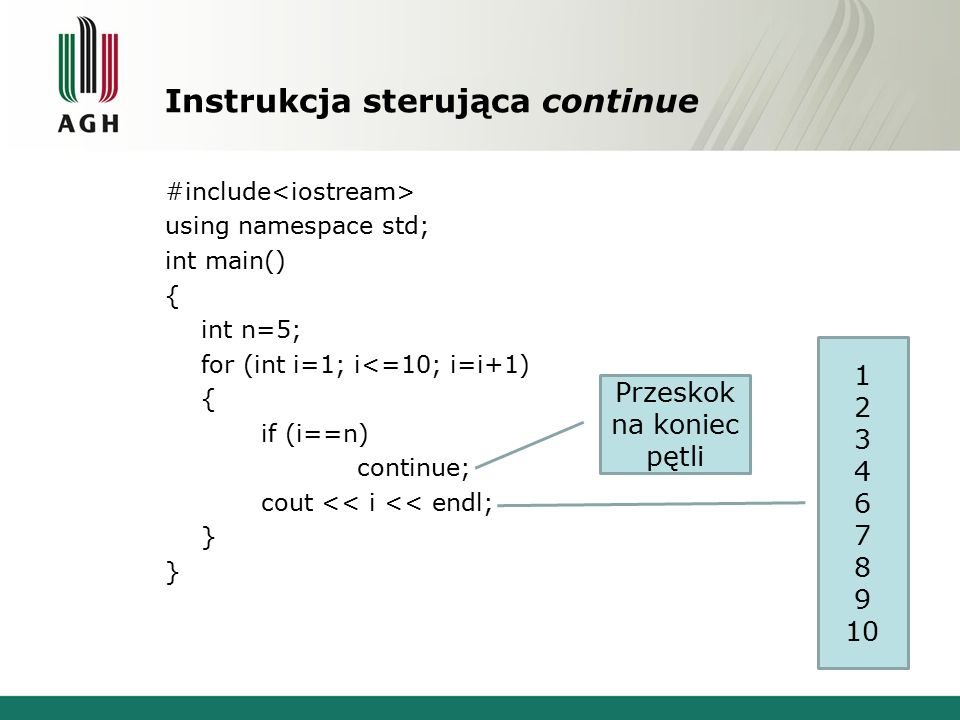 Instrukcja sterująca continue #include using namespace std; int main() { int n=5; for (int i=1; i<=10; i=i+1) { if (i==n) continue; cout << i << endl; } Przeskok na koniec pętli 1 2 3 4 6 7 8 9 10