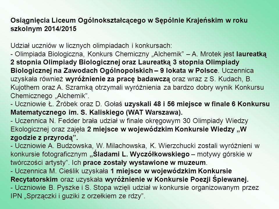 Osiągnięcia Liceum Ogólnokształcącego w Sępólnie Krajeńskim w roku szkolnym 2014/2015 Udział uczniów w licznych olimpiadach i konkursach: - Olimpiada