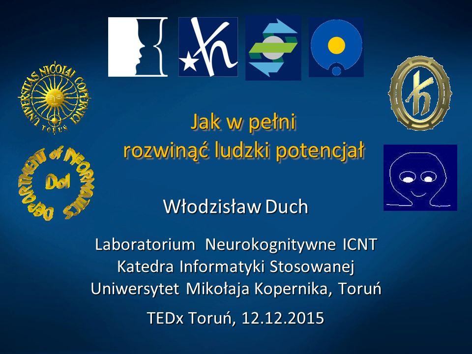 Jak w pełni rozwinąć ludzki potencjał Włodzisław Duch Laboratorium Neurokognitywne ICNT Katedra Informatyki Stosowanej Uniwersytet Mikołaja Kopernika, Toruń TEDx Toruń, 12.12.2015
