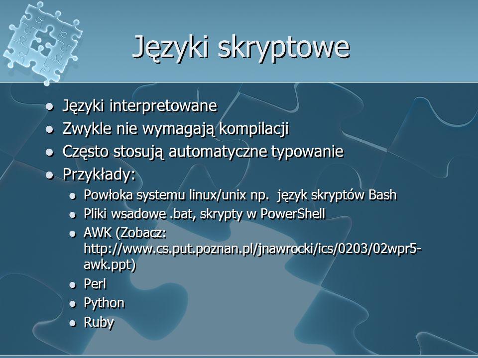 Języki skryptowe Języki interpretowane Zwykle nie wymagają kompilacji Często stosują automatyczne typowanie Przykłady: Powłoka systemu linux/unix np.