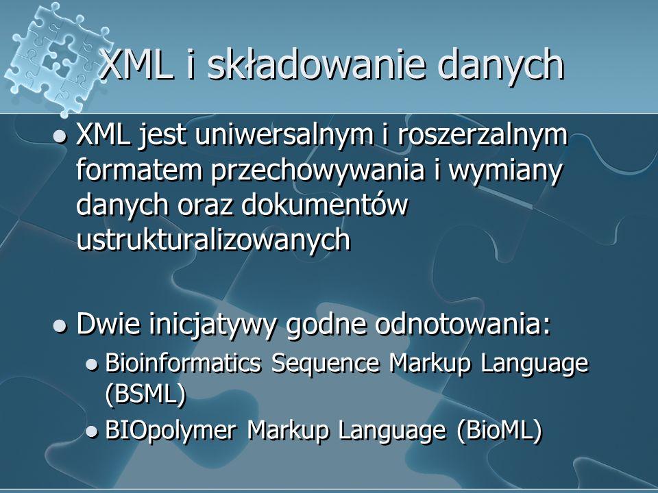 XML i składowanie danych XML jest uniwersalnym i roszerzalnym formatem przechowywania i wymiany danych oraz dokumentów ustrukturalizowanych Dwie inicjatywy godne odnotowania: Bioinformatics Sequence Markup Language (BSML) BIOpolymer Markup Language (BioML) XML jest uniwersalnym i roszerzalnym formatem przechowywania i wymiany danych oraz dokumentów ustrukturalizowanych Dwie inicjatywy godne odnotowania: Bioinformatics Sequence Markup Language (BSML) BIOpolymer Markup Language (BioML)