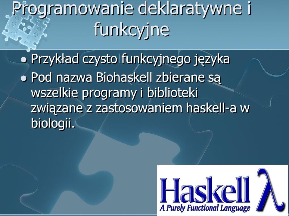 Programowanie deklaratywne i funkcyjne Przykład czysto funkcyjnego języka Pod nazwa Biohaskell zbierane są wszelkie programy i biblioteki związane z zastosowaniem haskell-a w biologii.