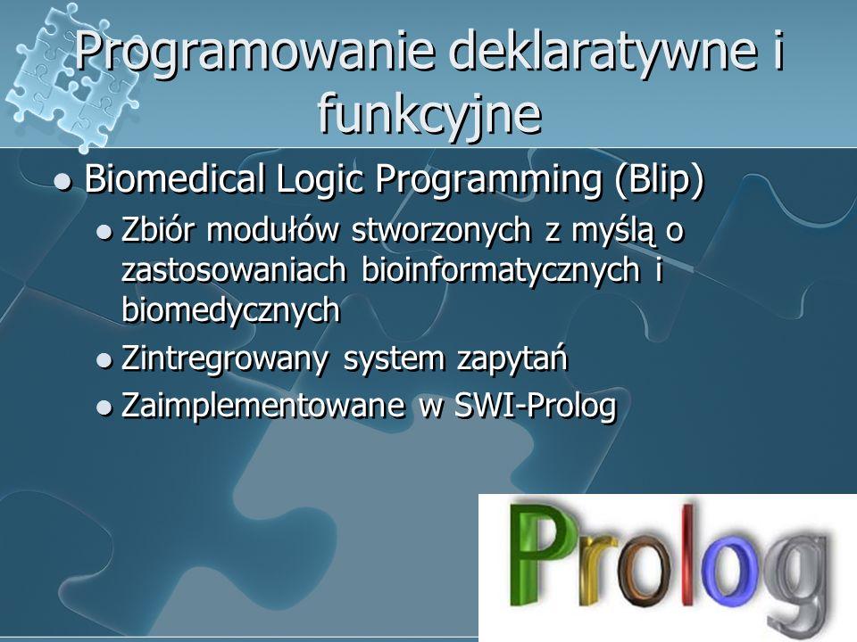 Programowanie deklaratywne i funkcyjne Biomedical Logic Programming (Blip) Zbiór modułów stworzonych z myślą o zastosowaniach bioinformatycznych i biomedycznych Zintregrowany system zapytań Zaimplementowane w SWI-Prolog Biomedical Logic Programming (Blip) Zbiór modułów stworzonych z myślą o zastosowaniach bioinformatycznych i biomedycznych Zintregrowany system zapytań Zaimplementowane w SWI-Prolog