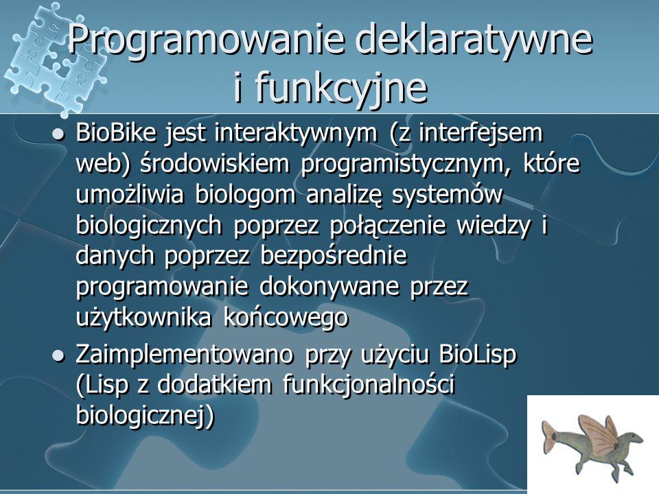 Programowanie deklaratywne i funkcyjne BioBike jest interaktywnym (z interfejsem web) środowiskiem programistycznym, które umożliwia biologom analizę systemów biologicznych poprzez połączenie wiedzy i danych poprzez bezpośrednie programowanie dokonywane przez użytkownika końcowego Zaimplementowano przy użyciu BioLisp (Lisp z dodatkiem funkcjonalności biologicznej) BioBike jest interaktywnym (z interfejsem web) środowiskiem programistycznym, które umożliwia biologom analizę systemów biologicznych poprzez połączenie wiedzy i danych poprzez bezpośrednie programowanie dokonywane przez użytkownika końcowego Zaimplementowano przy użyciu BioLisp (Lisp z dodatkiem funkcjonalności biologicznej)