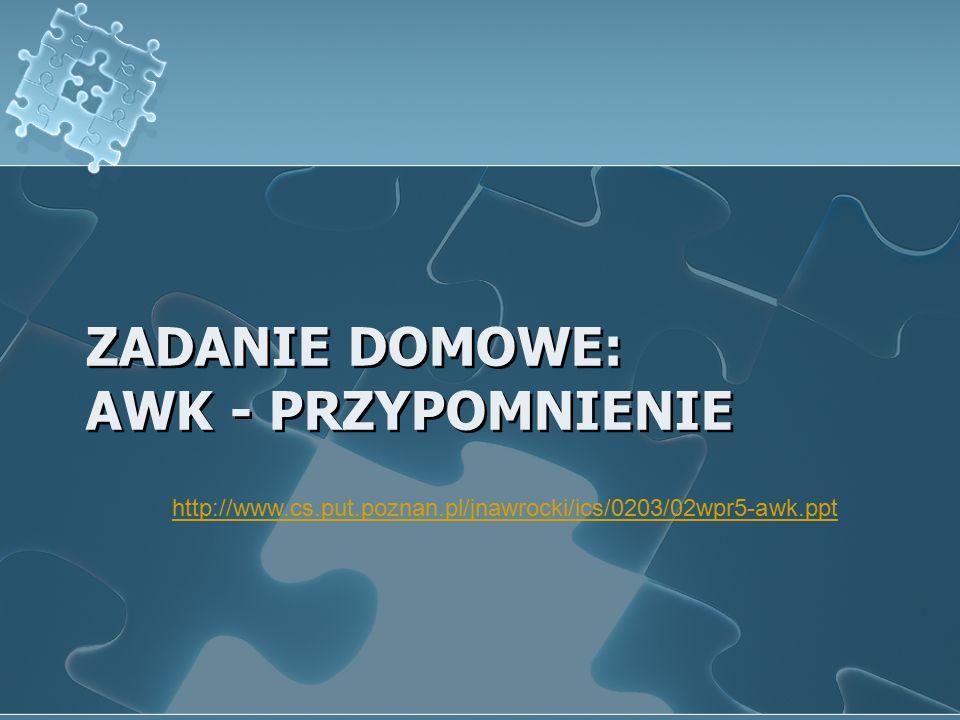 ZADANIE DOMOWE: AWK - PRZYPOMNIENIE http://www.cs.put.poznan.pl/jnawrocki/ics/0203/02wpr5-awk.ppt