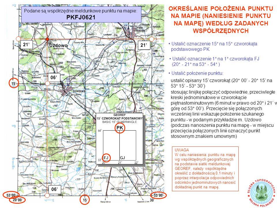 OKREŚLANIE POŁOŻENIA PUNKTU NA MAPIE (NANIESIENIE PUNKTU NA MAPĘ) WEDŁUG ZADANYCH WSPÓŁRZĘDNYCH Podane są współrzędne meldunkowe punktu na mapie: PKFJ0621 Ustalić oznaczenie 15  na 15  czworokąta podstawowego PK PK Ustalić oznaczenie 1  na 1  czworokąta FJ (20  - 21  na 53  - 54  ) FJGJ ustalić opisany 15' czworokąt (20  00' - 20  15' na 53  15' - 53  30') stosując linijkę połączyć odpowiednie, przeciwległe kreski jednominutowe w czworokącie piętnastominutowym (6 minut w prawo od 20  i 21' w górę od 53  00').