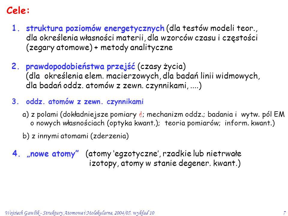 Wojciech Gawlik - Struktury Atomowe i Molekularne, 2004/05. wykład 107 Cele: 1.struktura poziomów energetycznych (dla testów modeli teor., dla określe