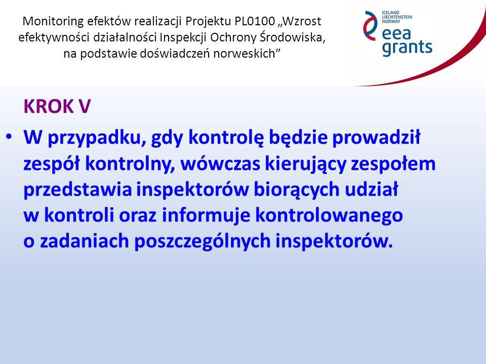 """Monitoring efektów realizacji Projektu PL0100 """"Wzrost efektywności działalności Inspekcji Ochrony Środowiska, na podstawie doświadczeń norweskich KROK V W przypadku, gdy kontrolę będzie prowadził zespół kontrolny, wówczas kierujący zespołem przedstawia inspektorów biorących udział w kontroli oraz informuje kontrolowanego o zadaniach poszczególnych inspektorów."""