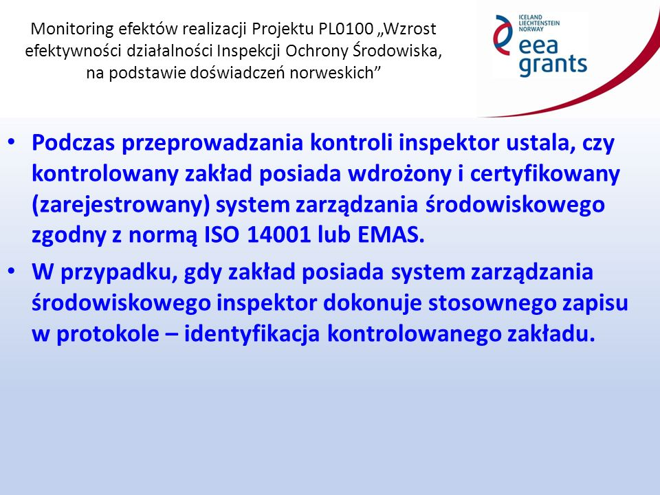 """Monitoring efektów realizacji Projektu PL0100 """"Wzrost efektywności działalności Inspekcji Ochrony Środowiska, na podstawie doświadczeń norweskich Podczas przeprowadzania kontroli inspektor ustala, czy kontrolowany zakład posiada wdrożony i certyfikowany (zarejestrowany) system zarządzania środowiskowego zgodny z normą ISO 14001 lub EMAS."""