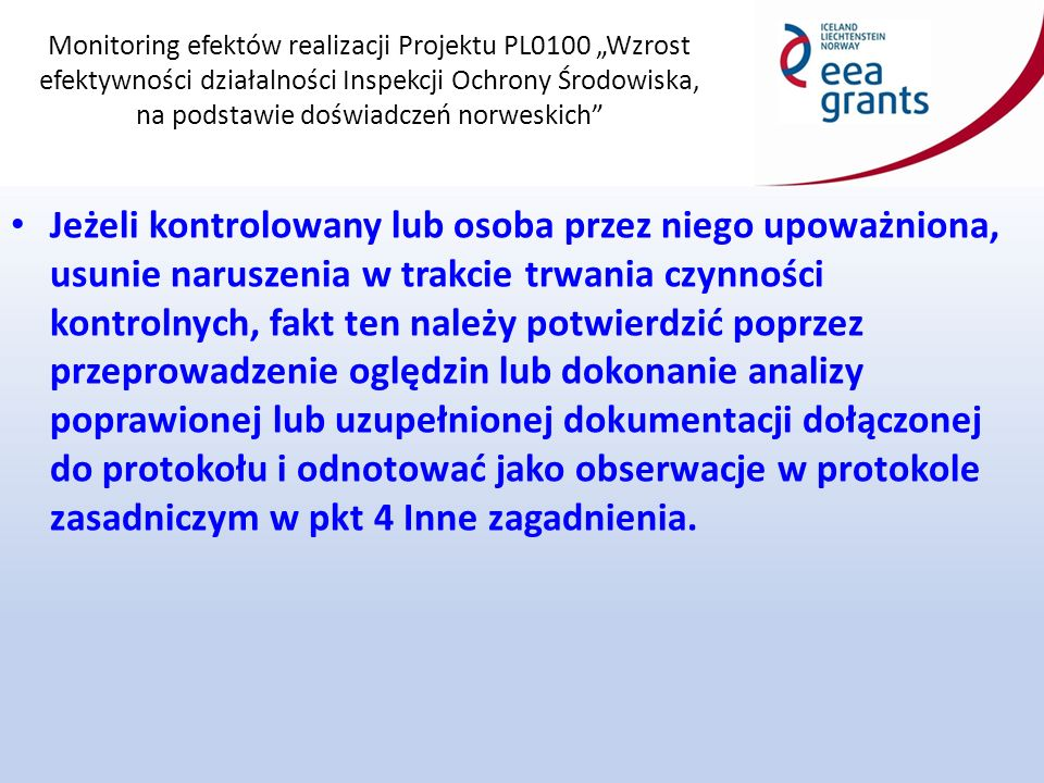 """Monitoring efektów realizacji Projektu PL0100 """"Wzrost efektywności działalności Inspekcji Ochrony Środowiska, na podstawie doświadczeń norweskich Jeżeli kontrolowany lub osoba przez niego upoważniona, usunie naruszenia w trakcie trwania czynności kontrolnych, fakt ten należy potwierdzić poprzez przeprowadzenie oględzin lub dokonanie analizy poprawionej lub uzupełnionej dokumentacji dołączonej do protokołu i odnotować jako obserwacje w protokole zasadniczym w pkt 4 Inne zagadnienia."""